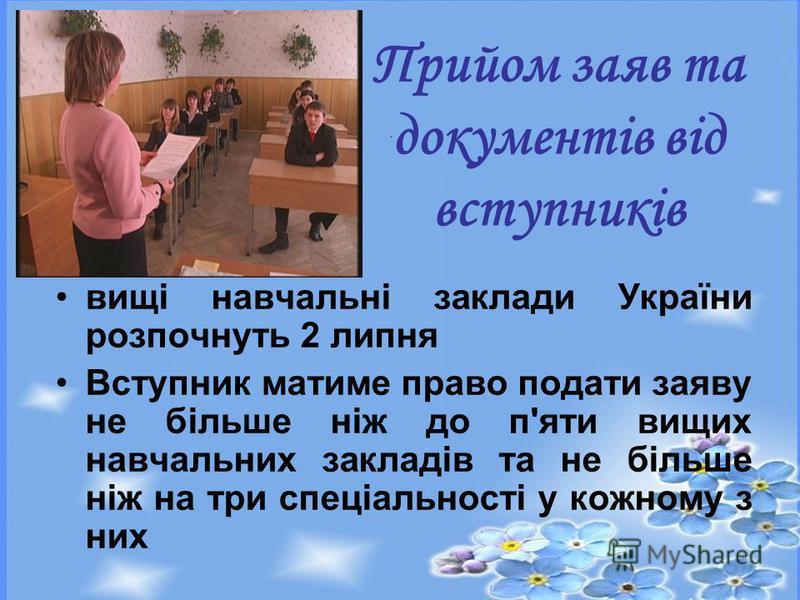 вищі навчальні заклади України розпочнуть 2 липня Вступник матиме право подати заяву не більше ніж до п'яти вищих навчальних закладів та не більше ніж на три спеціальності у кожному з них Прийом заяв та документів від вступників