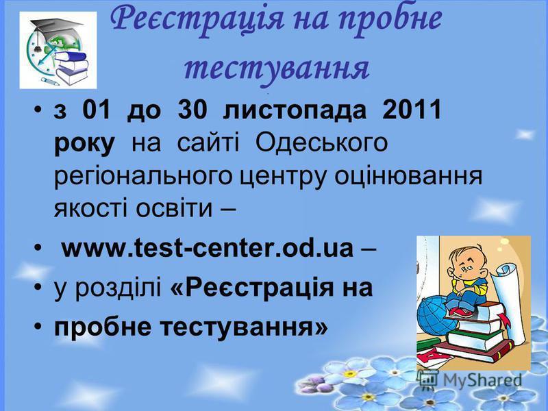 з 01 до 30 листопада 2011 року на сайті Одеського регіонального центру оцінювання якості освіти – www.test-center.od.ua – у розділі «Реєстрація на пробне тестування» Реєстрація на пробне тестування