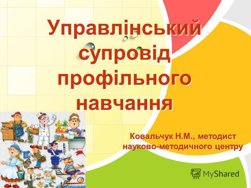 L/O/G/O Управлінський супровід профільного навчання Ковальчук Н.М., методист науково-методичного центру