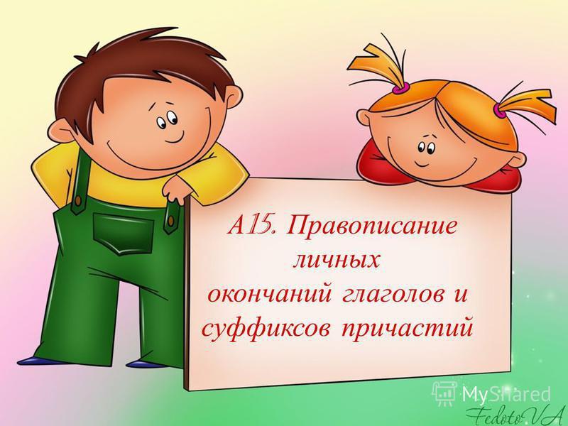 А 15. Правописание личных окончаний глаголов и суффиксов причастий