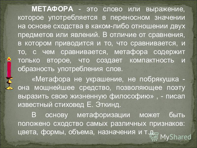 МЕТАФОРА - это слово или выражение, которое употребляется в переносном значении на основе сходства в каком-либо отношении двух предметов или явлений. В отличие от сравнения, в котором приводится и то, что сравнивается, и то, с чем сравнивается, метаф