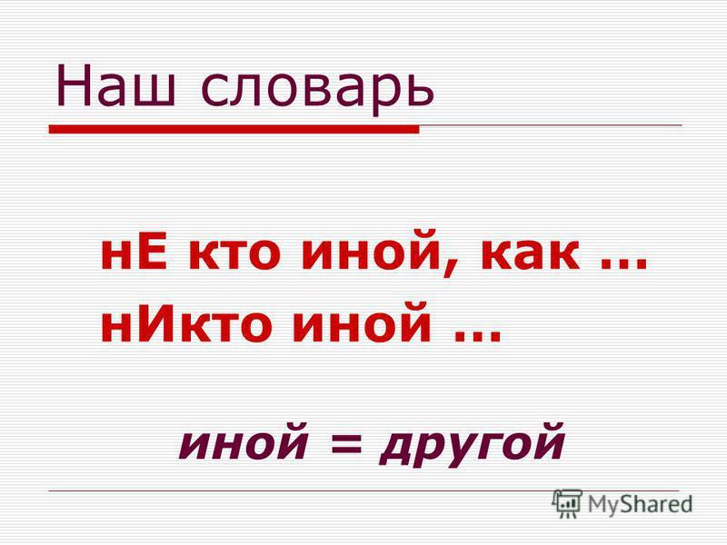 Наш словарь нЕ кто иной, как … н Икто иной … иной = другой