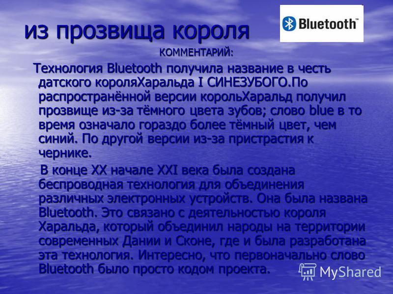 из прозвища короля КОММЕНТАРИЙ: Технология Bluetooth получила название в честь датского короля Харальда I СИНЕЗУБОГО.По распространённой версии король Харальд получил прозвище из-за тёмного цвета зубов; слово blue в то время означало гораздо более тё