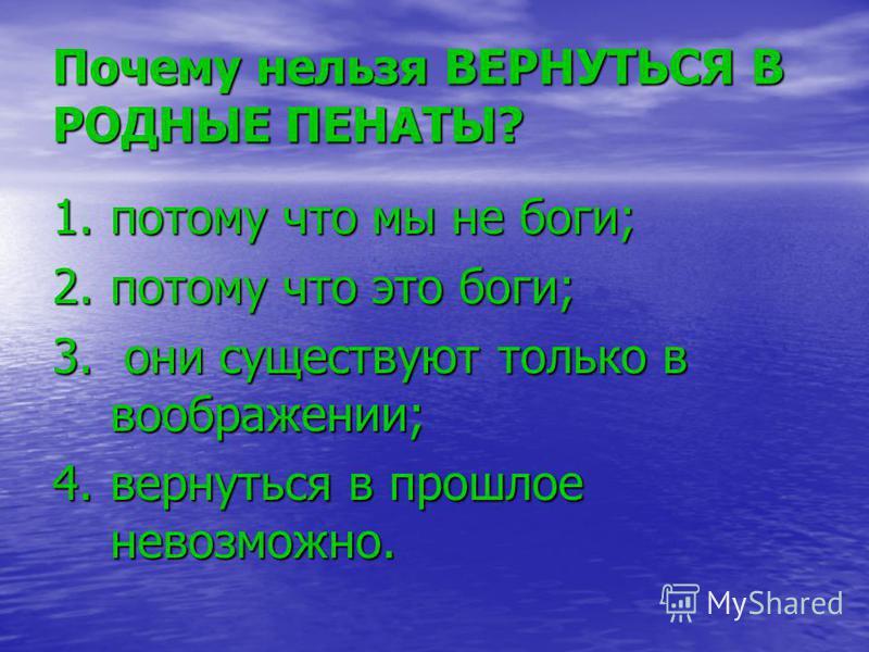Почему нельзя ВЕРНУТЬСЯ В РОДНЫЕ ПЕНАТЫ? 1. потому что мы не боги; 2. потому что это боги; 3. они существуют только в воображении; 4. вернуться в прошлое невозможно.