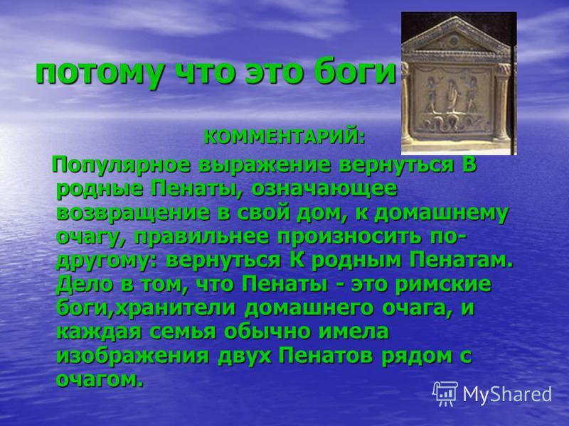 потому что это боги КОММЕНТАРИЙ: Популярное выражение вернуться В родные Пенаты, означающее возвращение в свой дом, к домашнему очагу, правильнее произносить по- другому: вернуться К родным Пенатам. Дело в том, что Пенаты - это римские боги,хранители
