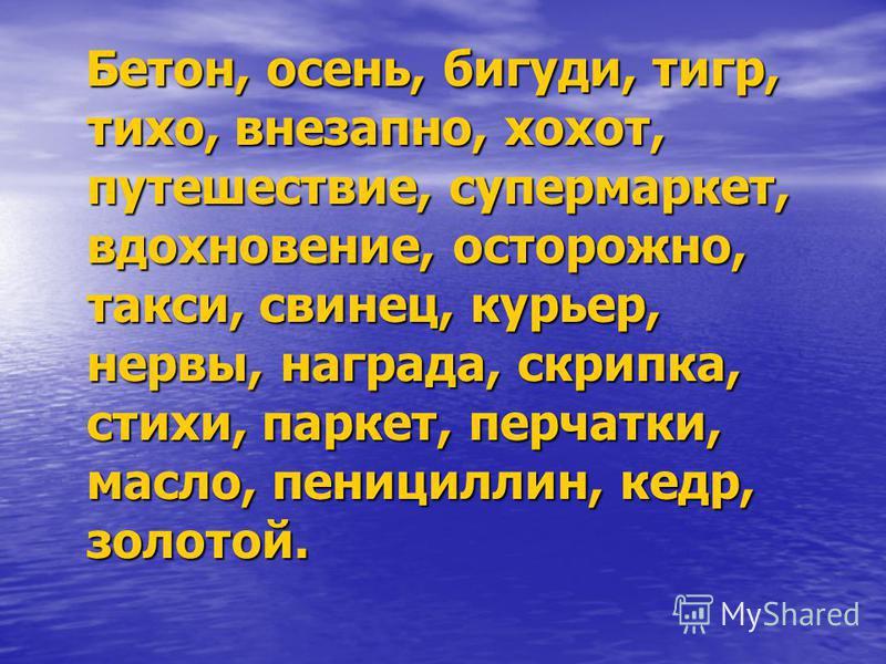 Бетон, осень, бигуди, тигр, тихо, внезапно, хохот, путешествие, супермаркет, вдохновение, осторожно, такси, свинец, курьер, нервы, награда, скрипка, стихи, паркет, перчатки, масло, пенициллин, кедр, золотой. Бетон, осень, бигуди, тигр, тихо, внезапно