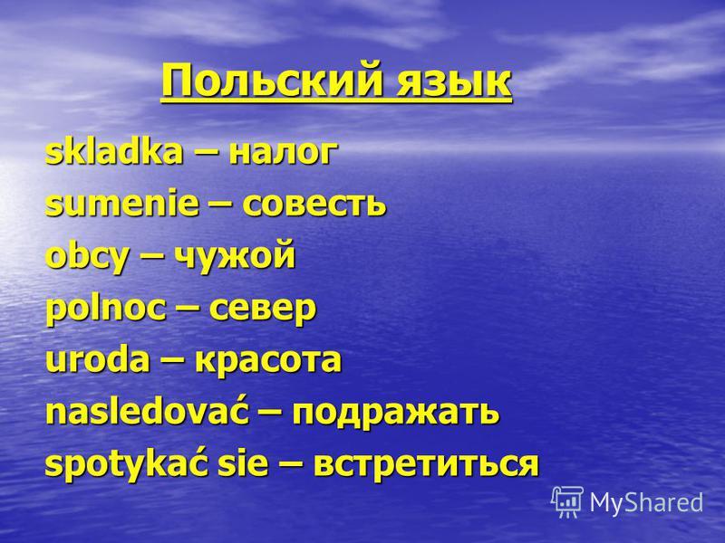 Польский язык Польский язык skladka – налог sumenie – совесть obcy – чужой polnoc – север uroda – красота nasledovać – подражать spotykać sie – встретиться