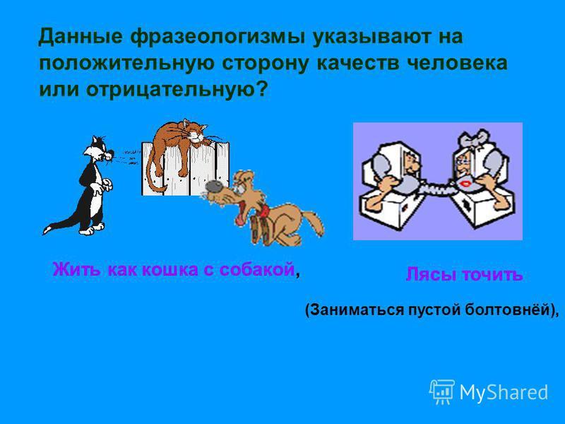 Жить как кошка с собакой, Данные фразеологизмы указывают на положительную сторону качеств человека или отрицательную? Лясы точить (Заниматься пустой болтовнёй),