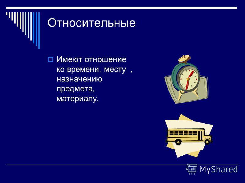 Относительные Имеют отношение ко времени, месту, назначению предмета, материалу.