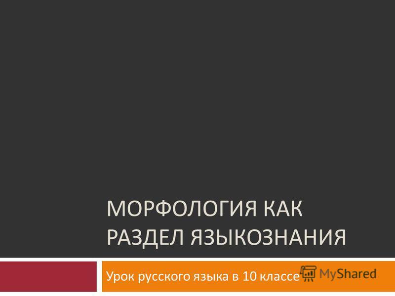 МОРФОЛОГИЯ КАК РАЗДЕЛ ЯЗЫКОЗНАНИЯ Урок русского языка в 10 классе