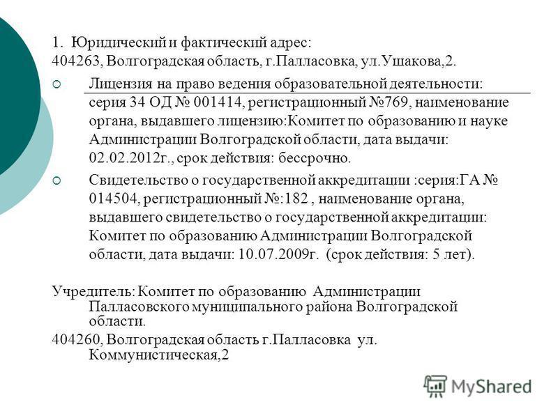 1. Юридический и фактический адрес: 404263, Волгоградская область, г.Палласовка, ул.Ушакова,2. Лицензия на право ведения образовательной деятельности: серия 34 ОД 001414, регистрационный 769, наименование органа, выдавшего лицензию:Комитет по образов