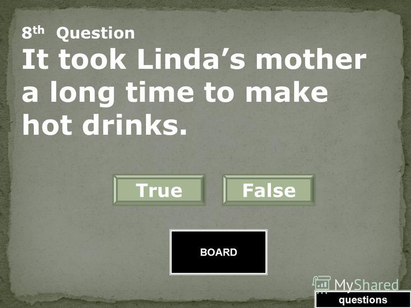 BOARD 7 th Question Lindas mother was unhappy about the weather forecast. FalseTrue Great Job! Click here to keep going. questions