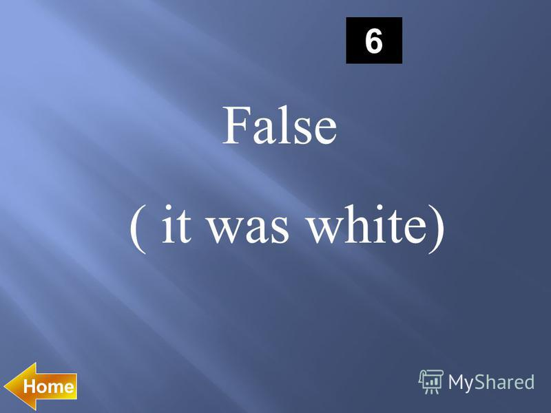 6 False ( it was white) Home