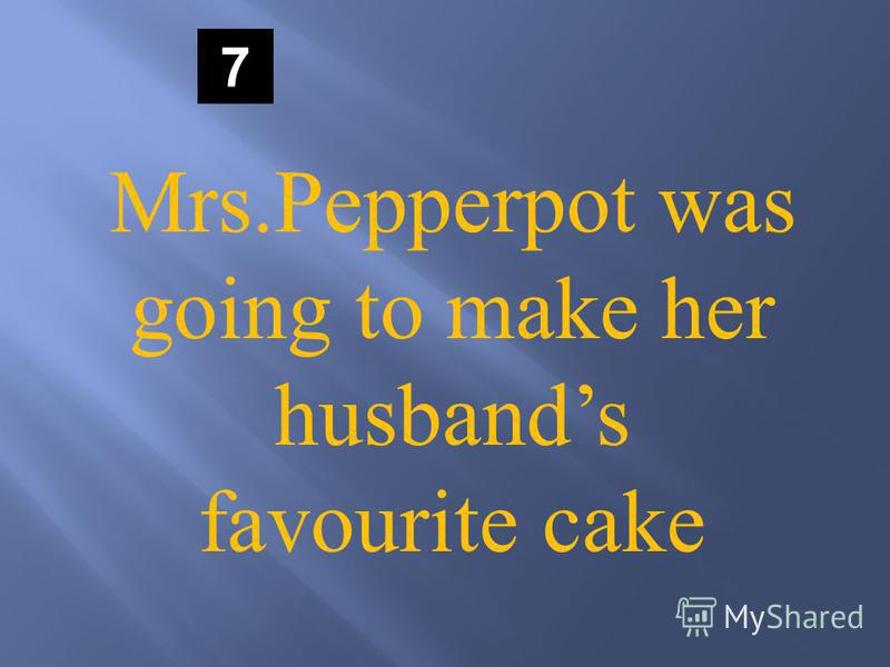 7 Mrs.Pepperpot was going to make her husbands favourite cake