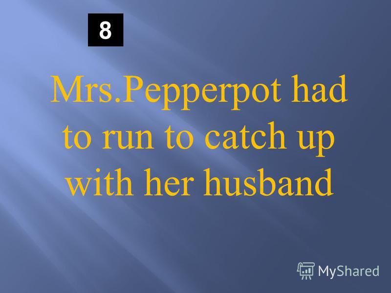 8 Mrs.Pepperpot had to run to catch up with her husband