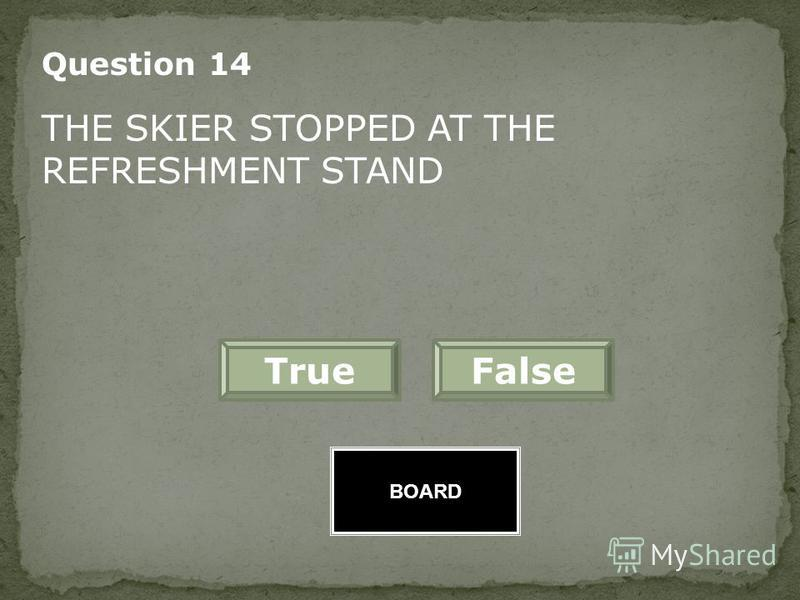 BOARD FalseTrue Great Job! Question 13 THE SKIER WAS SURE THERE WAS A WITCH IN HIS CAP