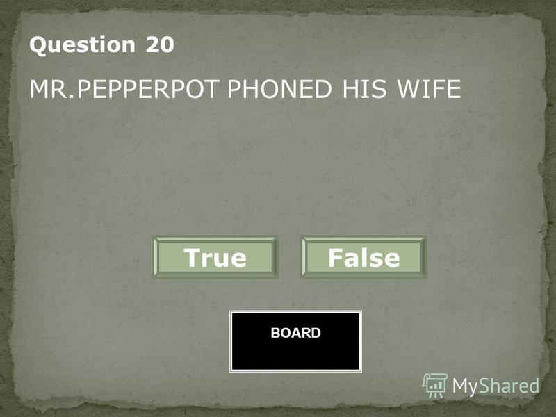 BOARD FalseTrue Great Job! Question 19 WHEN MRS.PEPPERPOT FEELS SAD SHE CHANGES HER SIZE