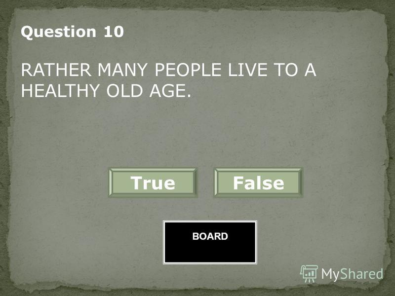 BOARD Question 9 THERE IS THE SO CALLED TRUTH PROBLEMWHEN YOU TRY TO DISCOVER PEOPLES AGE. FalseTrue Great Job!