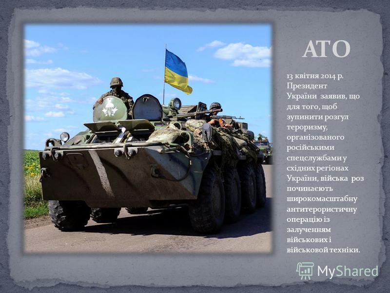 13 квітня 2014 р. Президент України заявив, що для того, щоб зупинити розгул тероризму, організованого російськими спецслужбами у східних регіонах України, війська роз починаєють широкомасштабну антитерористичну операцію із залученням військових і ві