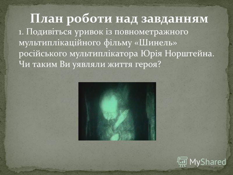 План роботи над завданням 1. Подивіться уривок із повнометражного мультиплікаційного фільму «Шинель» російського мультиплікатора Юрія Норштейна. Чи таким Ви уявляли життя героя?