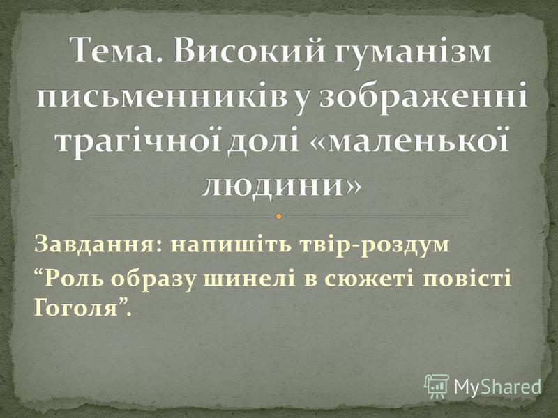 Завдання: напишіть твір-роздум Роль образу шинелі в сюжеті повісті Гоголя.