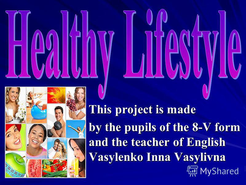 This project is made by the pupils of the 8-V form and the teacher of English Vasylenko Inna Vasylivna