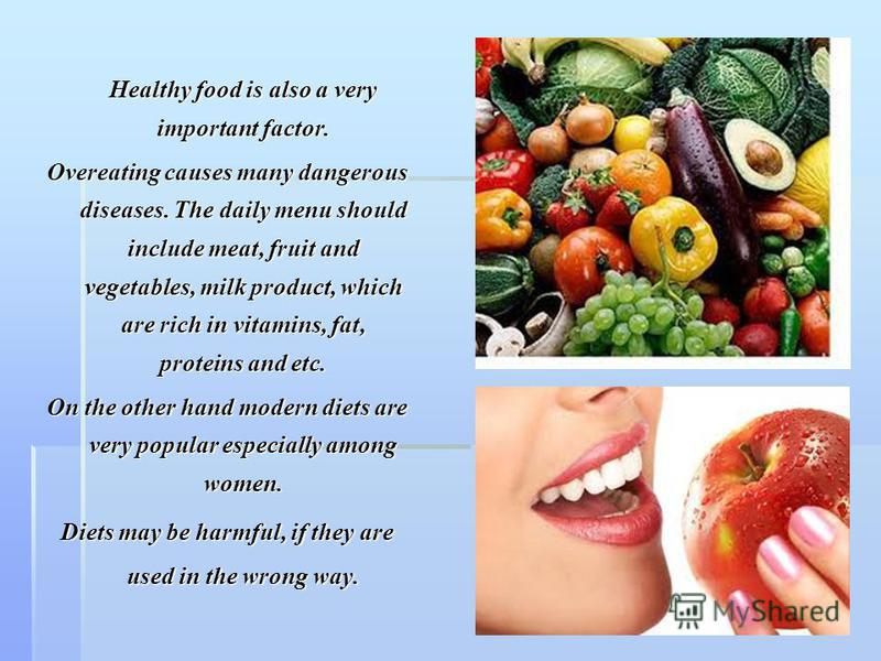 Healthy food is also a very important factor. Overeating causes many dangerous diseases. The daily menu should include meat, fruit and vegetables, milk product, which are rich in vitamins, fat, proteins and etc. On the other hand modern diets are ver