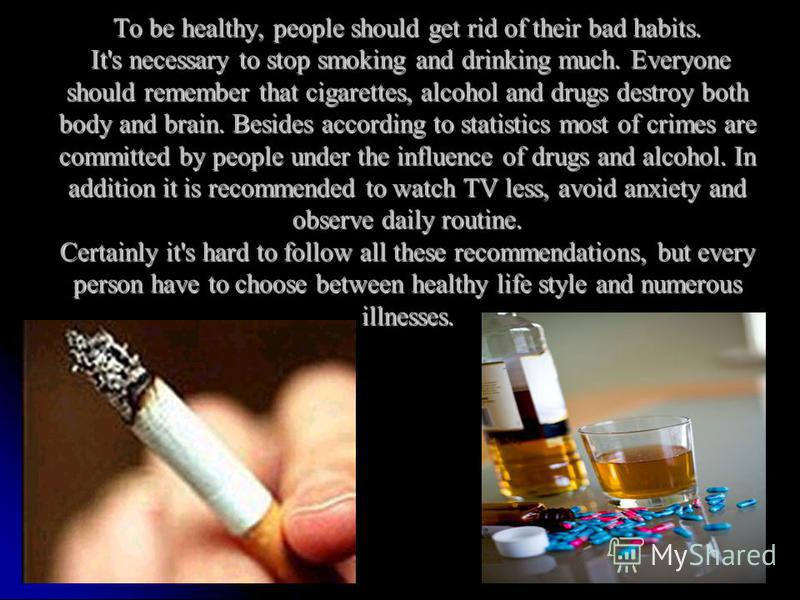 To be healthy, people should get rid of their bad habits. It's necessary to stop smoking and drinking much. Everyone should remember that cigarettes, alcohol and drugs destroy both body and brain. Besides according to statistics most of crimes are co