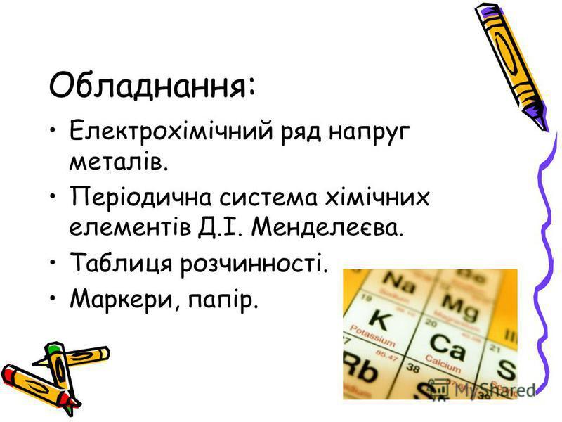 Обладнання: Електрохімічний ряд напруг металів. Періодична система хімічних елементів Д.І. Менделеєва. Таблиця розчинності. Маркери, папір.