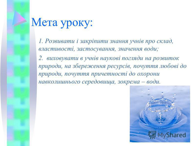 Мета уроку: 1. Розвивати і закріпити знання учнів про склад, властивості, застосування, значення води; 2. виховувати в учнів наукові погляди на розвиток природи, на збереження ресурсів, почуття любові до природи, почуття причетності до охорони навкол