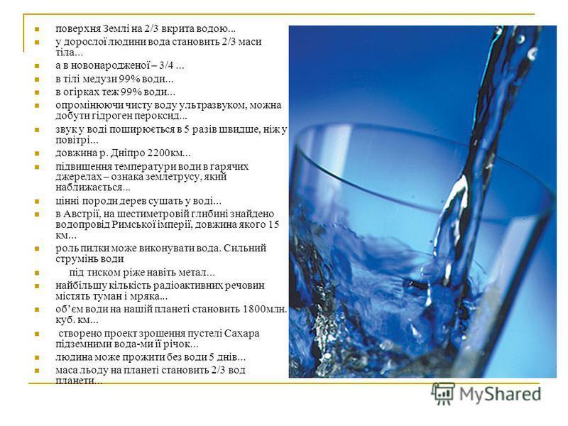 поверхня Землі на 2/3 вкрита водою... у дорослої людини вода становить 2/3 маси тіла... а в новонародженої – 3/4... в тілі медузи 99% води... в огірках теж 99% води... опромінюючи чисту воду ультразвуком, можна добути гідроген пероксид... звук у воді