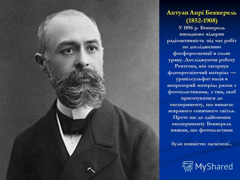 Антуан Анрі Беккерель (1852-1908) У 1896 р. Беккерель випадково відкрив радіоактивність під час робіт по дослідженню фосфоресценції в солях урану. Досліджуючи роботу Рентгена, він загорнув флюоресціючий матеріал уранілсульфат калія в непрозорий матер