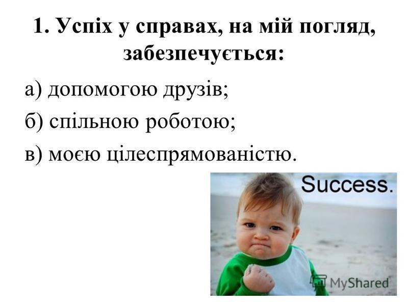 1. Успіх у справах, на мій погляд, забезпечується: а) допомогою друзів; б) спільною роботою; в) моєю цілеспрямованістю.
