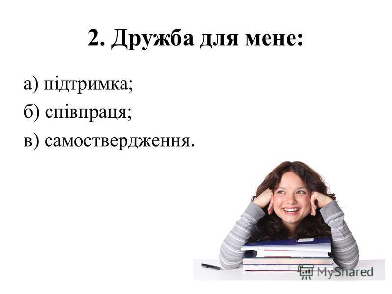 2. Дружба для мене: а) підтримка; б) співпраця; в) самоствердження.