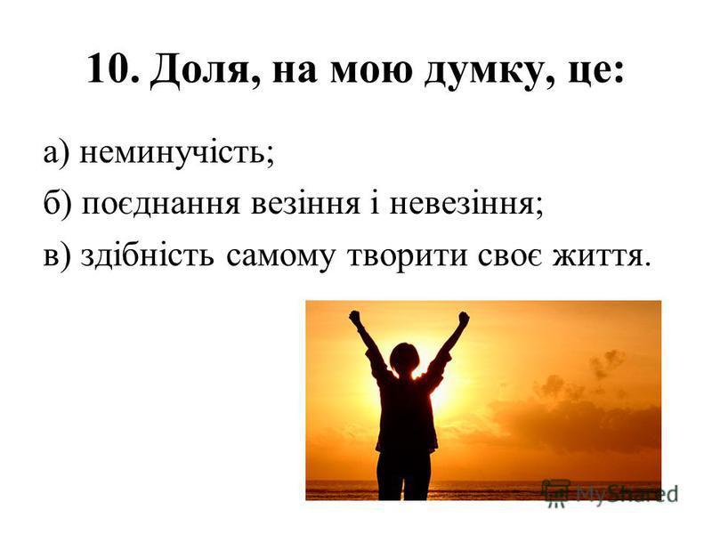 10. Доля, на мою думку, це: а) неминучість; б) поєднання везіння і невезіння; в) здібність самому творити своє життя.
