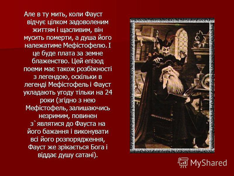 Але в ту мить, коли Фауст вiдчує цiлком задоволеним життям i щасливим, вiн мусить померти, а душа його належатиме Мефiстофелю. I це буде плата за земне блаженство. Цей епiзод поеми має також розбiжностi з легендою, оскiльки в легендi Мефiстофель i Фа
