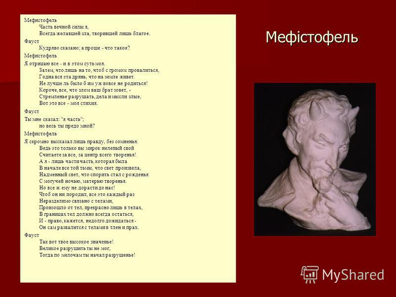 Мефістофель Мефистофель Часть вечной силы я, Всегда желавшей зла, творившей лишь благое. Фауст Кудряво сказано; а проще - что такое? Мефистофель Я отрицаю все - и в этом суть моя. Затем, что лишь на то, чтоб с громом провалиться, Годна вся эта дрянь,