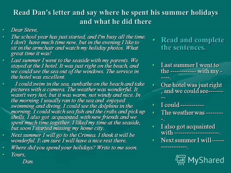 Read Dan's letter and say where he spent his summer holidays and what he did there Dear Steve,Dear Steve, The school year has just started, and I'm busy all the time. I don't have much time now, but in the evening I like to sit in the armchair and wa