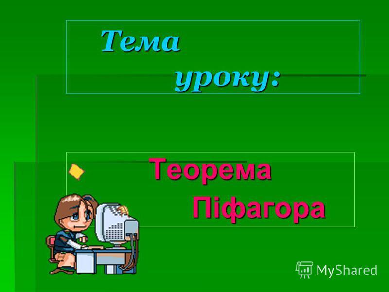 Тема уроку: Тема уроку: Теорема Піфагора Піфагора