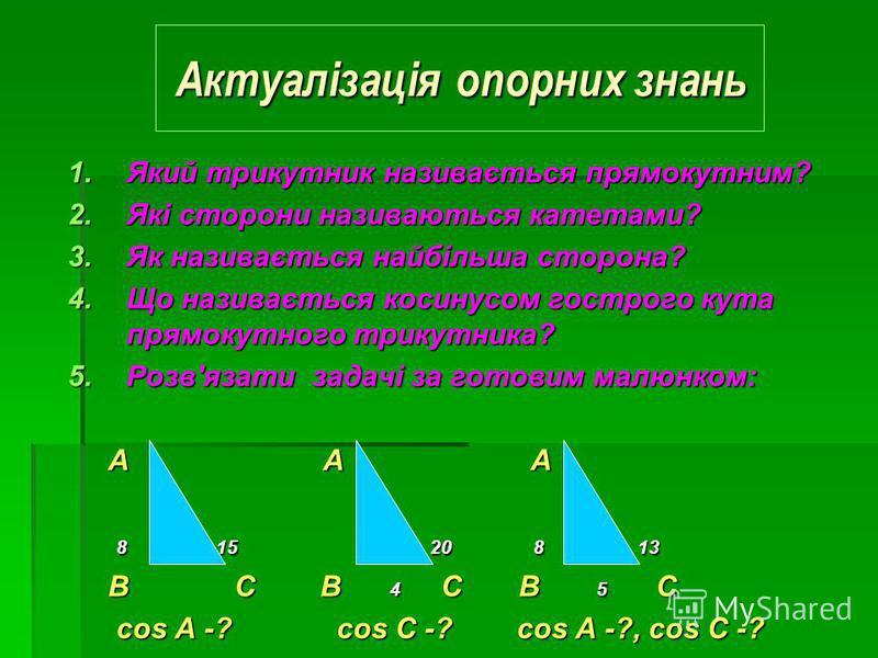 1.Я кий трикутник називається прямокутним? 2.Я кі сторони називаються катетами? 3.Я к називається найбільша сторона? 4.Щ о називається косинусом гострого кута прямокутного трикутника? 5.Р озвязати задачі за готовим малюнком: A A A A 8 8 1 15 20 8 8 1