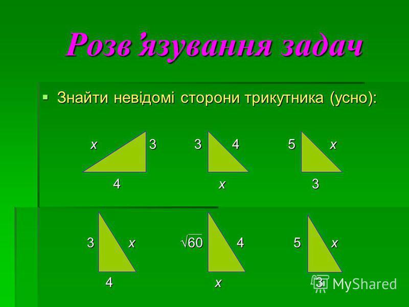Розвязування задач Знайти невідомі сторони трикутника (усно): Знайти невідомі сторони трикутника (усно): x 3 3 4 5 x x 3 3 4 5 x 4 x 3 4 x 3 3 x 60 4 5 x 3 x 60 4 5 x 4 x 3 4 x 3