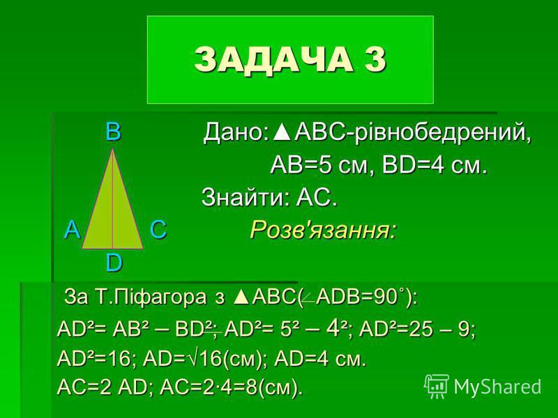 В Дано:АВC-рівнобедрений, В Дано:АВC-рівнобедрений, АВ=5 см, ВD=4 см. АВ=5 см, ВD=4 см. Знайти: АС. Знайти: АС. А С Розвязання: А С Розвязання: D За Т.Піфагора з АВC( АDВ=90˚): За Т.Піфагора з АВC( АDВ=90˚): АD²= АВ² – ВD²; АD²= 5² – 4 ²; АD²=25 – 9;