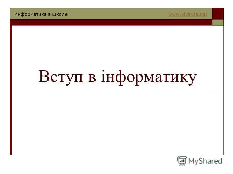 Информатика в школе www.klyaksa.netwww.klyaksa.net Вступ в інформатику