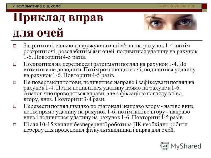 Информатика в школе www.klyaksa.netwww.klyaksa.net Приклад вправ для очей Закрити очі, сильно напружуючи очні м'язи, на рахунок 1-4, потім розкрити очі, розслабити м'язи очей, подивитися удалину на рахунок 1-6. Повторити 4-5 разів. Подивитися на пере