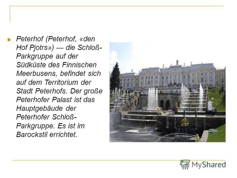 Peterhof (Peterhof, «den Hof Pjotrs») die Schloß- Parkgruppe auf der Südküste des Finnischen Meerbusens, befindet sich auf dem Territorium der Stadt Peterhofs. Der große Peterhofer Palast ist das Hauptgebäude der Peterhofer Schloß- Parkgruppe. Es ist