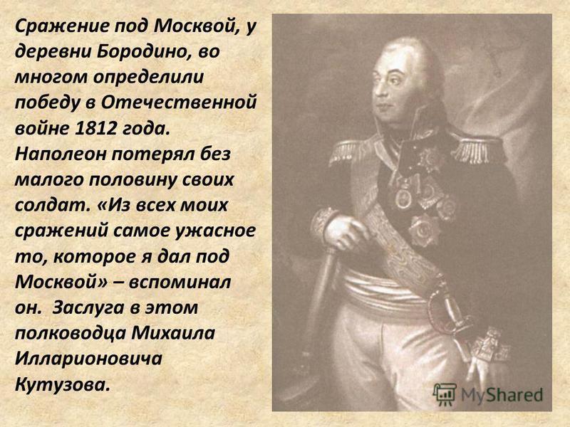 Сражение под Москвой, у деревни Бородино, во многом определили победу в Отечественной войне 1812 года. Наполеон потерял без малого половину своих солдат. «Из всех моих сражений самое ужасное то, которое я дал под Москвой» – вспоминал он. Заслуга в эт