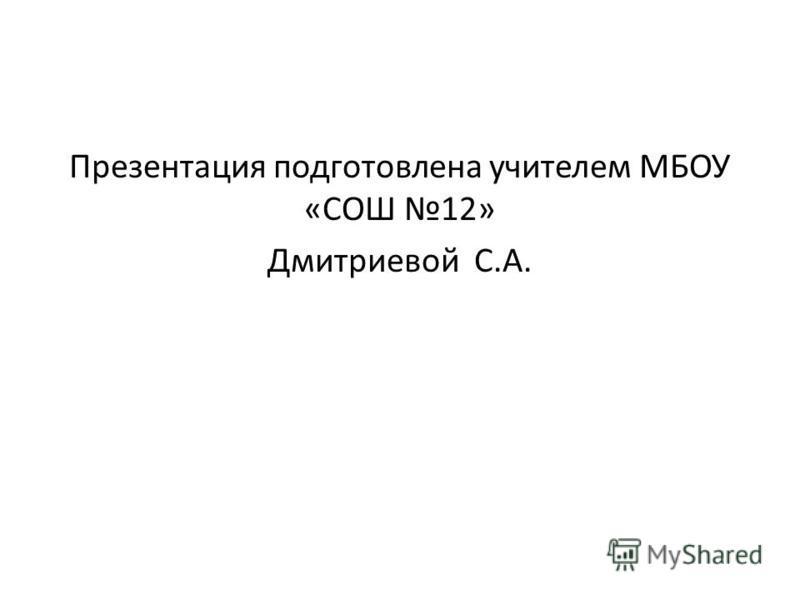 Презентация подготовлена учителем МБОУ «СОШ 12» Дмитриевой С.А.