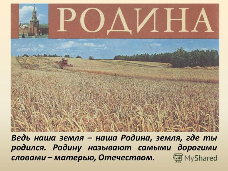 Ведь наша земля – наша Родина, земля, где ты родился. Родину называют самыми дорогими словами – матерью, Отечеством.