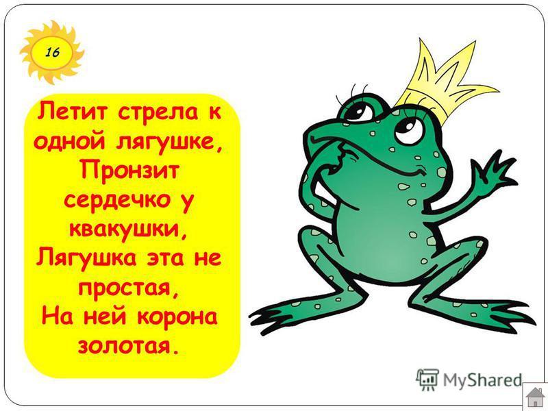 16 Летит стрела к одной лягушке, Пронзит сердечко у квакушки, Лягушка эта не простая, На ней корона золотая.
