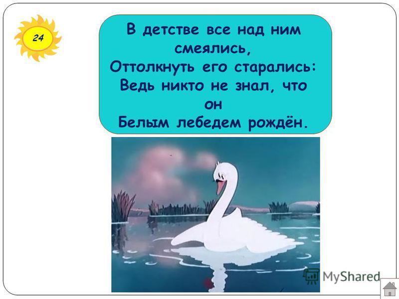 24 В детстве все над ним смеялись, Оттолкнуть его старались: Ведь никто не знал, что он Белым лебедем рождён.